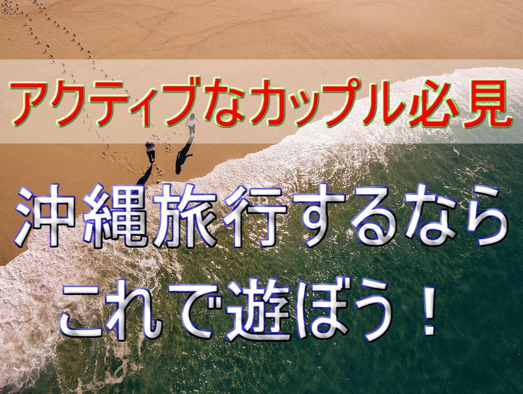 【沖縄旅行へGO】絶対に外せないカップルで楽しめるレジャー!GW~10月編